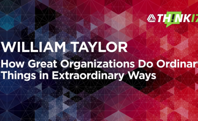 THINK 17 – William Taylor – How Great Organizations Do Ordinary Things in Extraordinary Ways